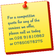 For a competitive quote for any of the services we offer, please call us today on 028 91810982 or 07850578275